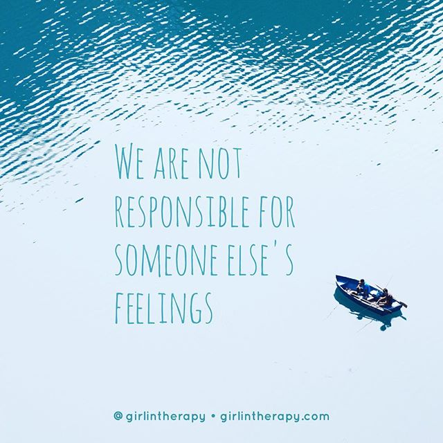 We are not responsible for someone else's feelings - girlintherapy