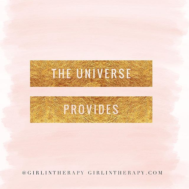 The Universe provides - girlintherapy