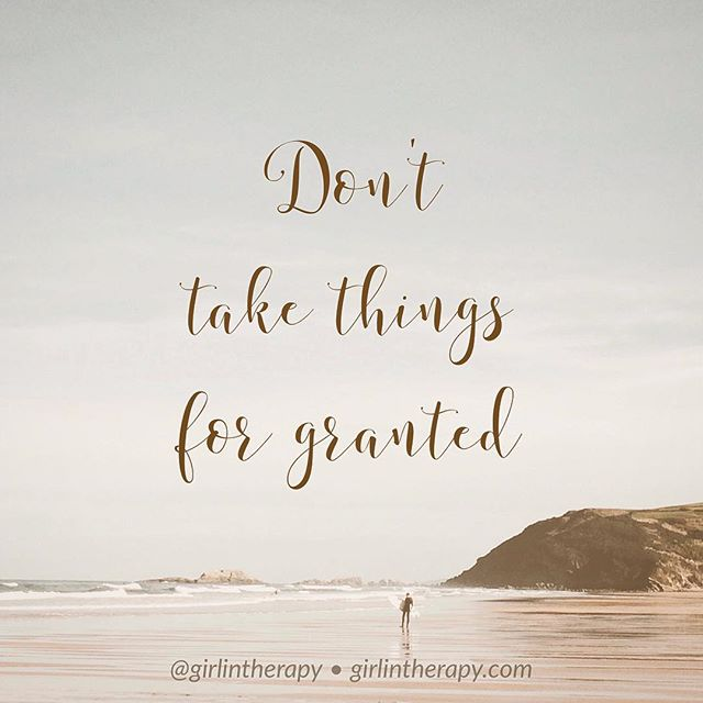 Don't Take Things For Granted - girlintherapy