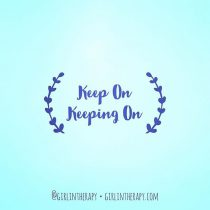 Keep on keeping on - Girl in Therapy
