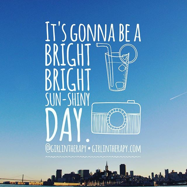 It's Gonna Be A Bright, Bright Sun-Shiny Day - girlintherapy