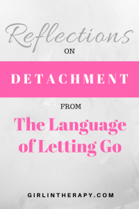 detachment - language of letting go - pin - girlintherapy