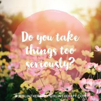 Why do I take things so seriously - girlintherapy